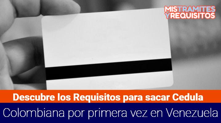 Requisitos para sacar Cedula Colombiana por primera vez en Venezuela