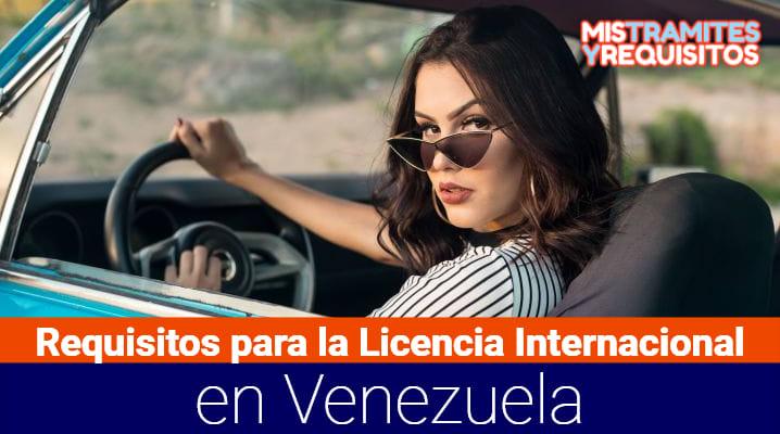 Aquí podrás conocer los Requisitos para la Licencia Internacional en Venezuela