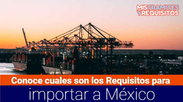 Conoce cuales son los Requisitos para importar a México