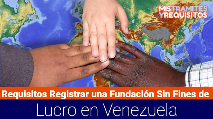 Requisitos para Registrar una Fundación Sin Fines de Lucro en Venezuela