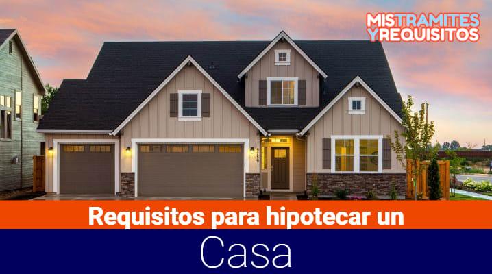 Conoce cuales son los Requisitos para hipotecar una casa