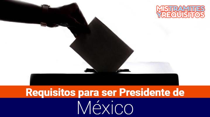 Conoce cuales son los Requisitos para ser Presidente de México