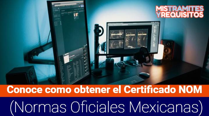 Conoce como obtener el Certificado NOM (Normas Oficiales Mexicanas)