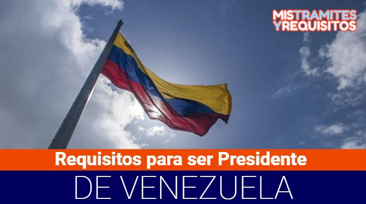 Requisitos para ser Presidente de Venezuela