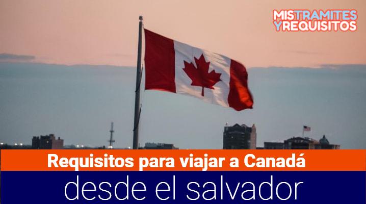 Conoce cuales son los Requisitos para viajar a Canadá desde El Salvador
