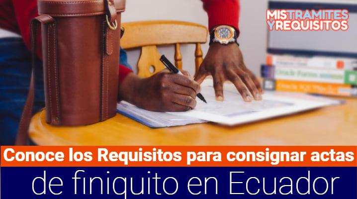 Conoce los Requisitos para consignar actas de finiquito en Ecuador