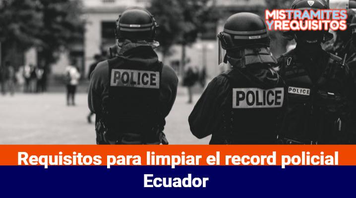 Requisitos para limpiar el record policial Ecuador