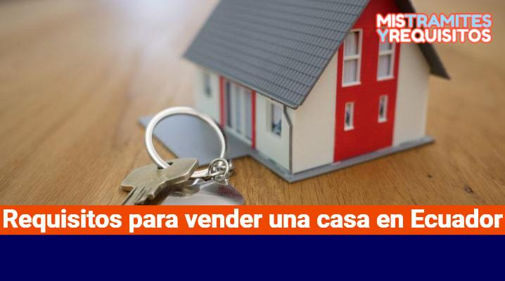 Requisitos para vender una casa en Ecuador