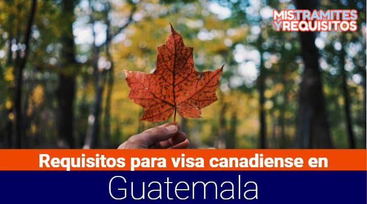 Conoce los Requisitos para visa canadiense en Guatemala