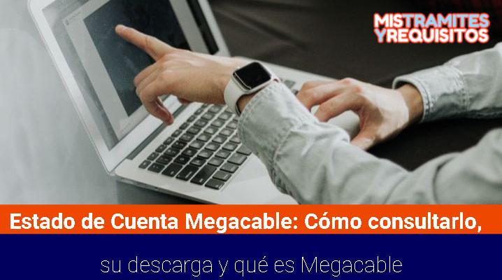 Estado de Cuenta Megacable: Cómo consultarlo, su descarga y qué es Megacable